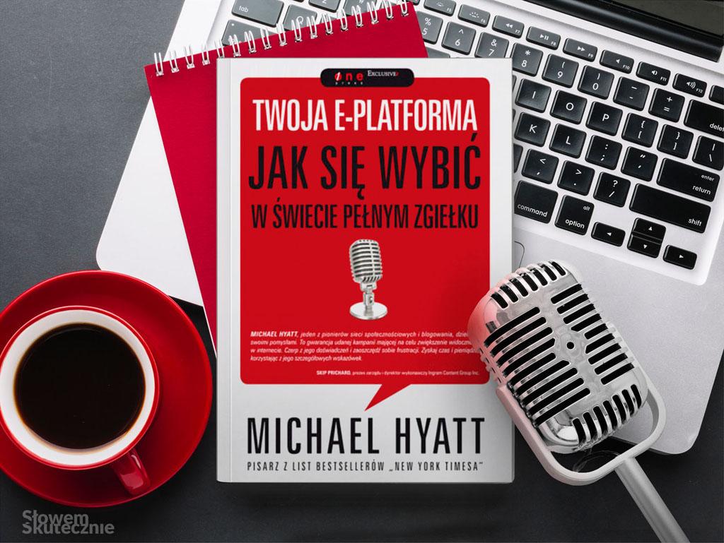 Jak zacząć pisać bloga? Recenzja książki: Twoja e-platforma. Jak się wybić w świecie pełnym zgiełku? M. Hyatt